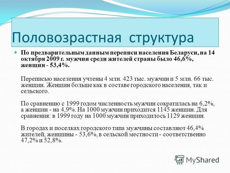 Половозрастная структура По предварительным данным переписи населения Беларуси, на 14 октября 2009 г. мужчин среди жителей страны было 46,6%, женщин - 53,4%. Переписью населения учтены 4 млн. 423 тыс. мужчин и 5 млн. 66 тыс. женщин. Женщин больше как