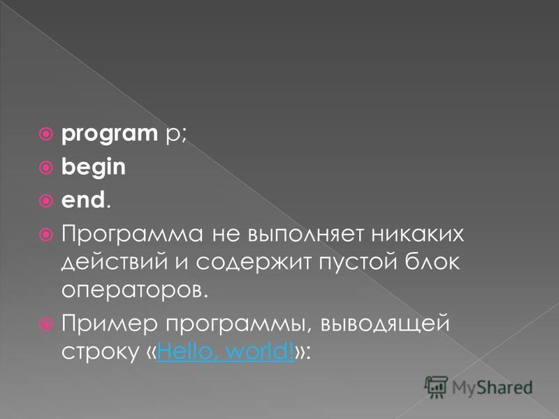 program p; begin end. Программа не выполняет никаких действий и содержит пустой блок операторов. Пример программы, выводящей строку «Hello, world!»:Hello, world!