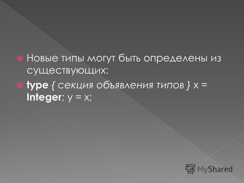 Новые типы могут быть определены из существующих: type { секция объявления типов } x = Integer ; y = x;
