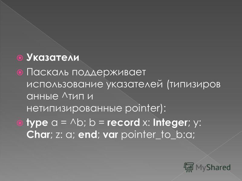 Указатели Паскаль поддерживает использование указателей (типизиров анные ^тип и нетипизированные pointer): type a = ^b; b = record x: Integer ; y: Char ; z: a; end ; var pointer_to_b:a;