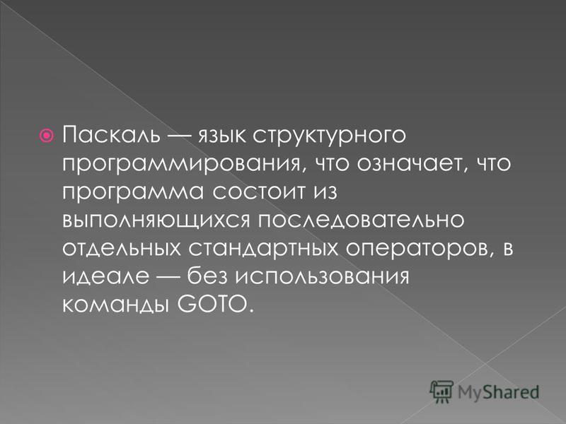 Паскаль язык структурного программирования, что означает, что программа состоит из выполняющихся последовательно отдельных стандартных операторов, в идеале без использования команды GOTO.