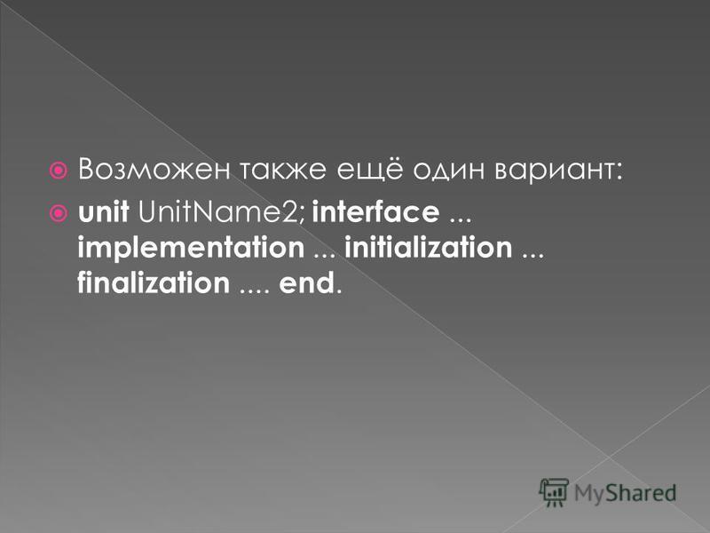 Возможен также ещё один вариант: unit UnitName2; interface... implementation... initialization... finalization.... end.