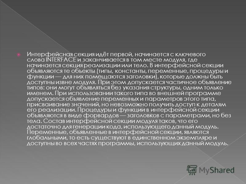 Интерфейсная секция идёт первой, начинается с ключевого слова INTERFACE и заканчивается в том месте модуля, где начинается секция реализации или тело. В интерфейсной секции объявляются те объекты (типы, константы, переменные, процедуры и функции для