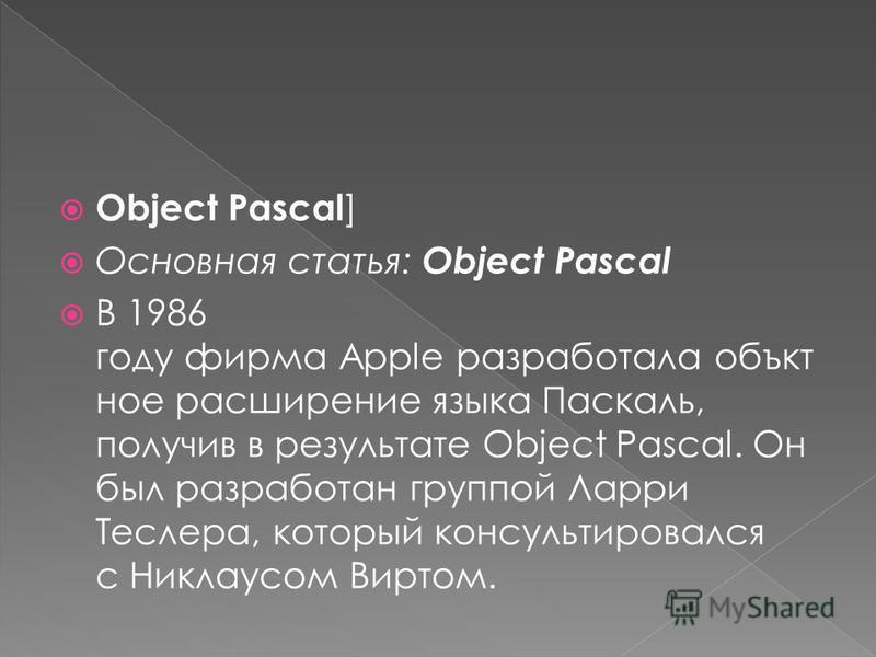 Object Pascal ] Основная статья: Object Pascal В 1986 году фирма Apple разработала объект ное расширение языка Паскаль, получив в результате Object Pascal. Он был разработан группой Ларри Теслера, который консультировался с Никлаусом Виртом.
