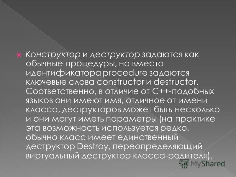 Конструктор и деструктор задаются как обычные процедуры, но вместо идентификатора procedure задаются ключевые слова constructor и destructor. Соответственно, в отличие от С++-подобных языков они имеют имя, отличное от имени класса, деструкторов может