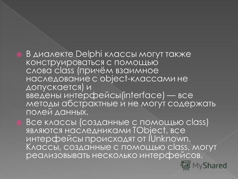 В диалекте Delphi классы могут также конструироваться с помощью слова class (причём взаимное наследование с object-классами не допускается) и введены интерфейсы(interface) все методы абстрактные и не могут содержать полей данных. Все классы (созданны