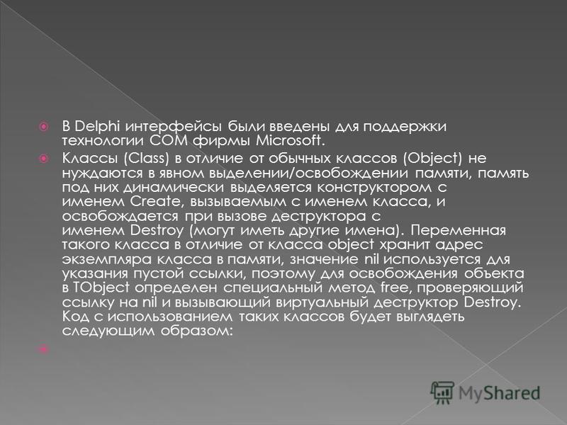 В Delphi интерфейсы были введены для поддержки технологии COM фирмы Microsoft. Классы (Class) в отличие от обычных классов (Object) не нуждаются в явном выделении/освобождении памяти, память под них динамически выделяется конструктором с именем Creat