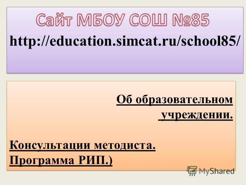 http://education.simcat.ru/school85/ Об образовательном учреждении. Консультации методиста. Программа РИП.) Об образовательном учреждении. Консультации методиста. Программа РИП.)