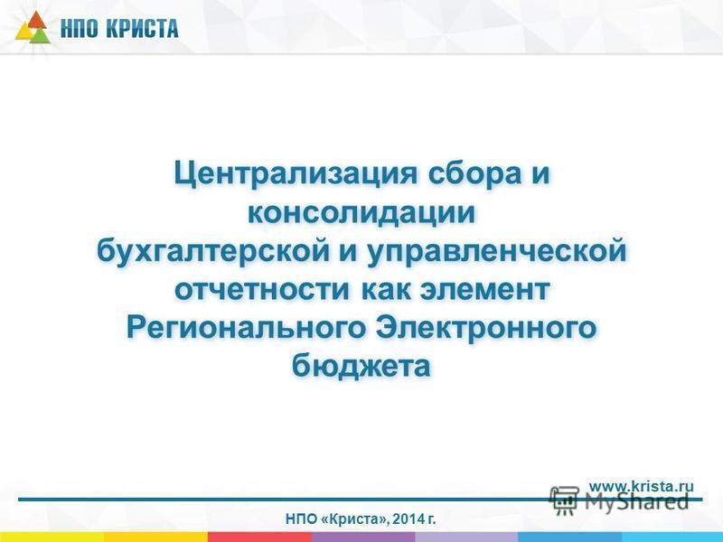 Централизация сбора и консолидации бухгалтерской и управленческой отчетности как элемент Регионального Электронного бюджета НПО «Криста», 2014 г. www.krista.ru