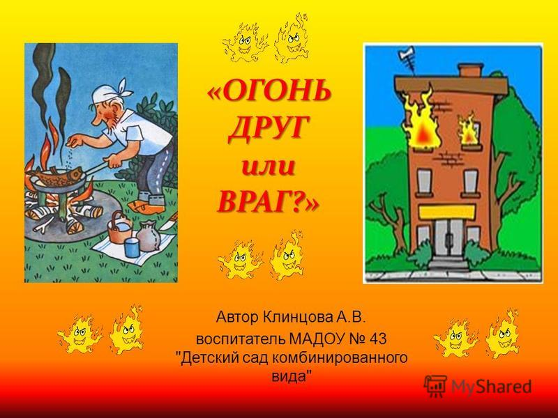 «ОГОНЬ ДРУГ или ВРАГ?» Автор Клинцова А. В. воспитатель МАДОУ 43  Детский сад комбинированного вида