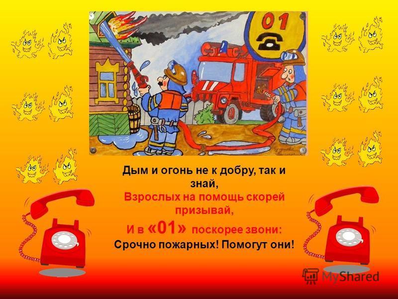 Дым и огонь не к добру, так и знай, Взрослых на помощь скорей призывай, И в «01» поскорее звони : Срочно пожарных ! Помогут они !