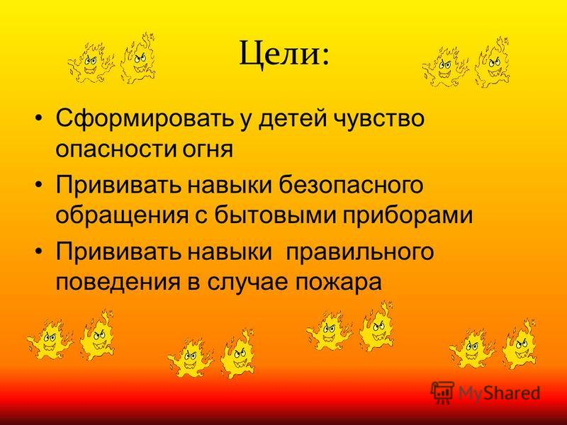 Цели: Сформировать у детей чувство опасности огня Прививать навыки безопасного обращения с бытовыми приборами Прививать навыки правильного поведения в случае пожара