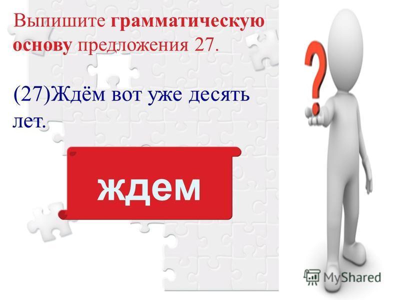 Выпишите грамматическую основу предложения 27. (27)Ждём вот уже десять лет. ждем