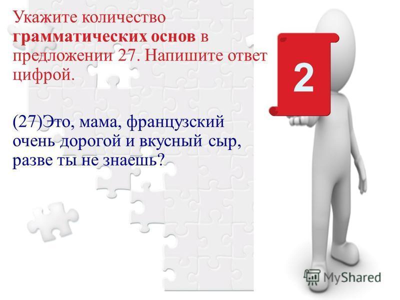 Укажите количество грамматических основ в предложении 27. Напишите ответ цифрой. (27)Это, мама, французский очень дорогой и вкусный сыр, разве ты не знаешь? 2