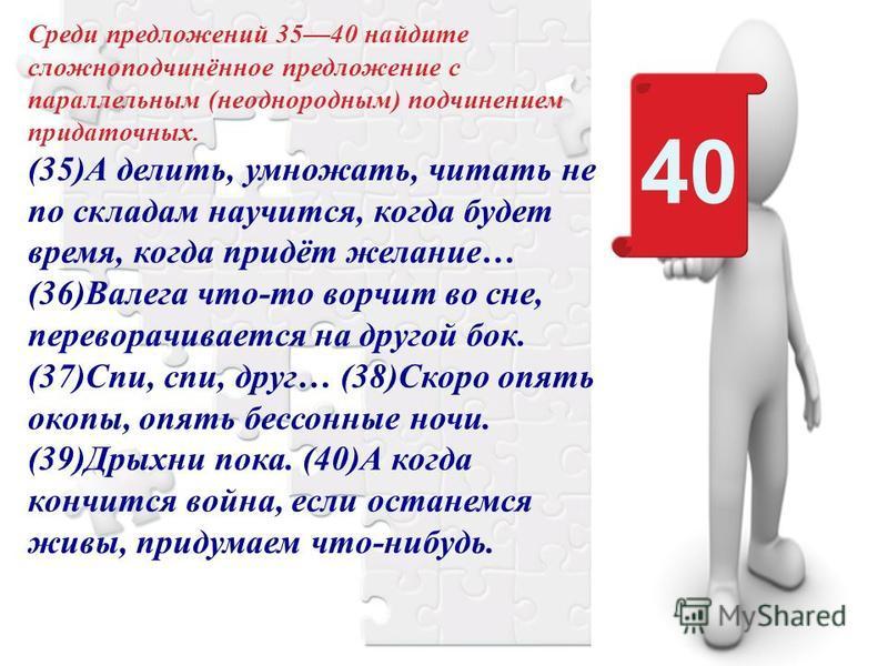 40 Среди предложений 3540 найдите сложноподчинённое предложение с параллельным (неоднородным) подчинением придаточных. (35)А делить, умножать, читать не по складам научится, когда будет время, когда придёт желание… (36)Валега что-то ворчит во сне, пе