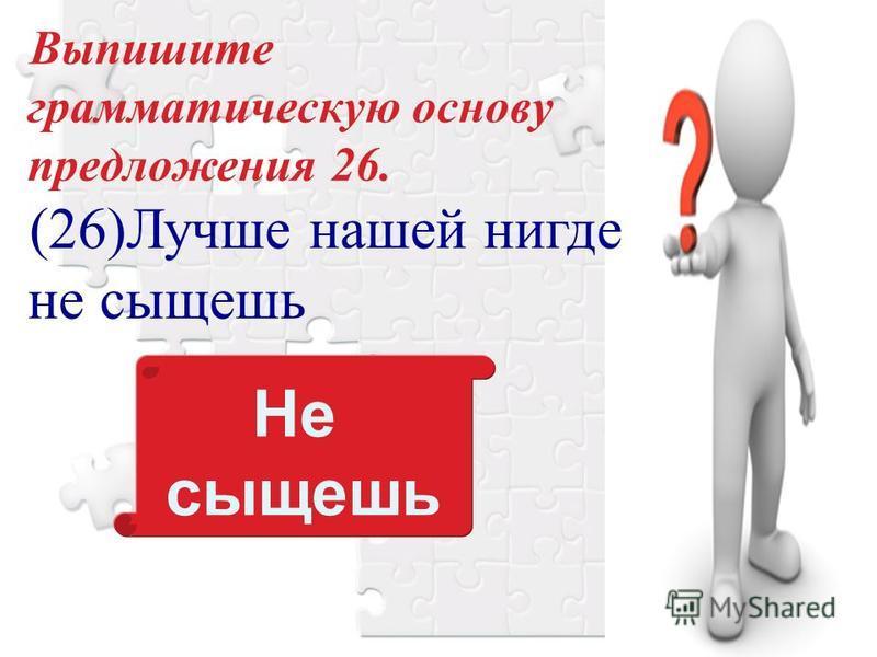 Выпишите грамматическую основу предложения 26. (26)Лучше нашей нигде не сыщешь Не сыщешь