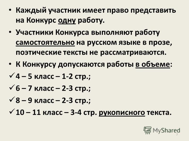 Каждый участник имеет право представить на Конкурс одну работу. Участники Конкурса выполняют работу самостоятельно на русском языке в прозе, поэтические тексты не рассматриваются. К Конкурсу допускаются работы в объеме: 4 – 5 класс – 1-2 стр.; 6 – 7