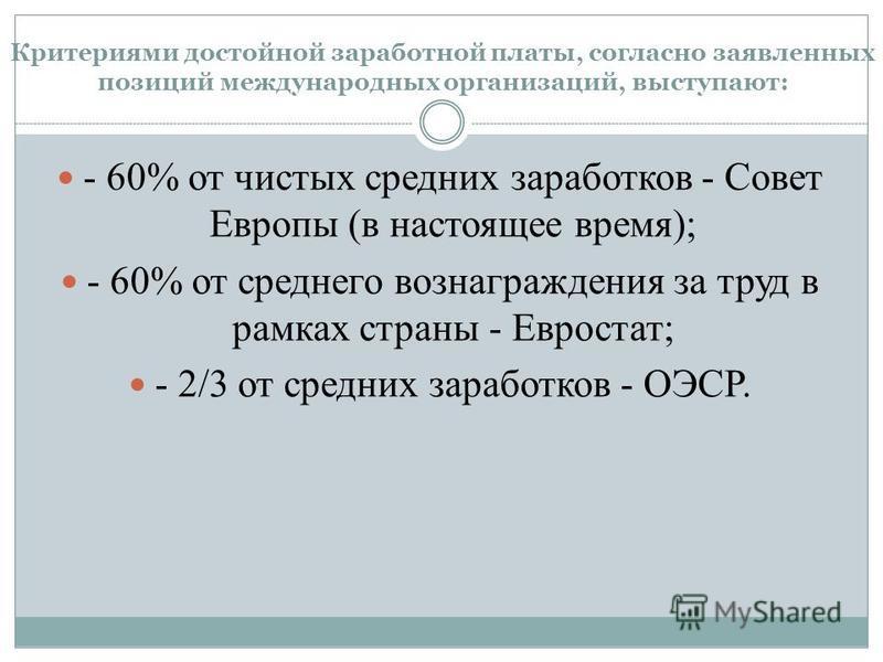 Критериями достойной заработной платы, согласно заявленных позиций международных организаций, выступают: - 60% от чистых средних заработков - Совет Европы (в настоящее время); - 60% от среднего вознаграждения за труд в рамках страны - Евростат; - 2/3