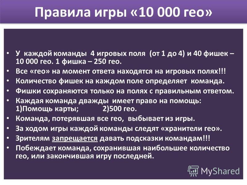 Правила игры «10 000 гео» У каждой команды 4 игровых поля (от 1 до 4) и 40 фишек – 10 000 гео. 1 фишка – 250 гео. Все «гео» на момент ответа находятся на игровых полях!!! Количество фишек на каждом поле определяет команда. Фишки сохраняются только на