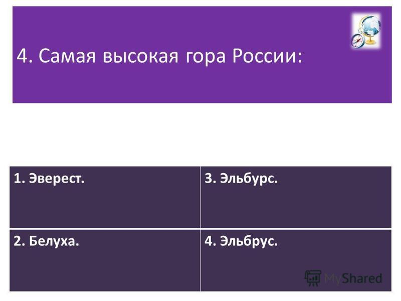 4. Самая высокая гора России: 1. Эверест.3. Эльбурс. 2. Белуха.4. Эльбрус.