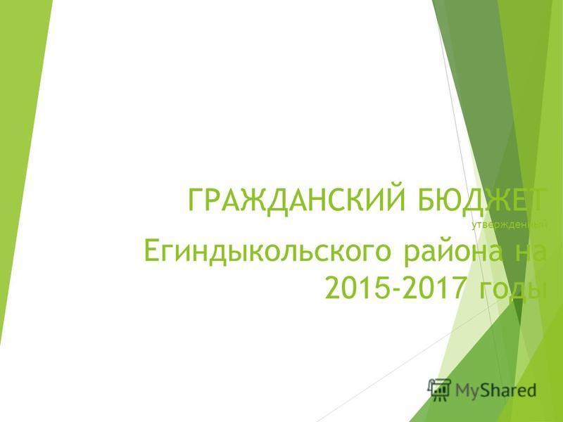 ГРАЖДАНСКИЙ БЮДЖЕТ утвержденный Егиндыкольского района на 201 5 -201 7 годы
