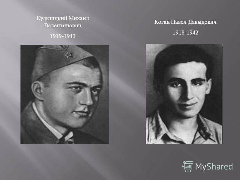 Коган Павел Давыдович 1918-1942 Кульчицкий Михаил Валентинович 1919-1943
