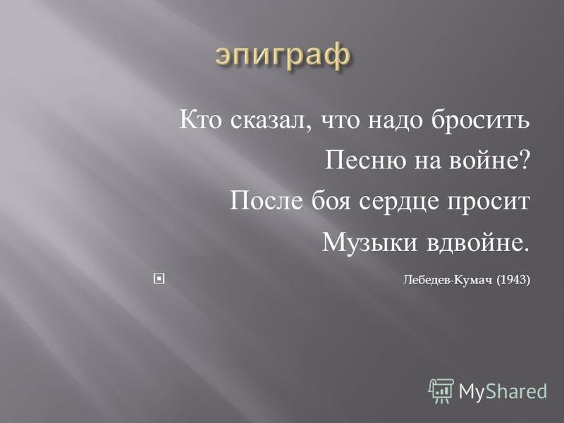 Кто сказал, что надо бросить Песню на войне ? После боя сердце просит Музыки вдвойне. Лебедев - Кумач (1943)