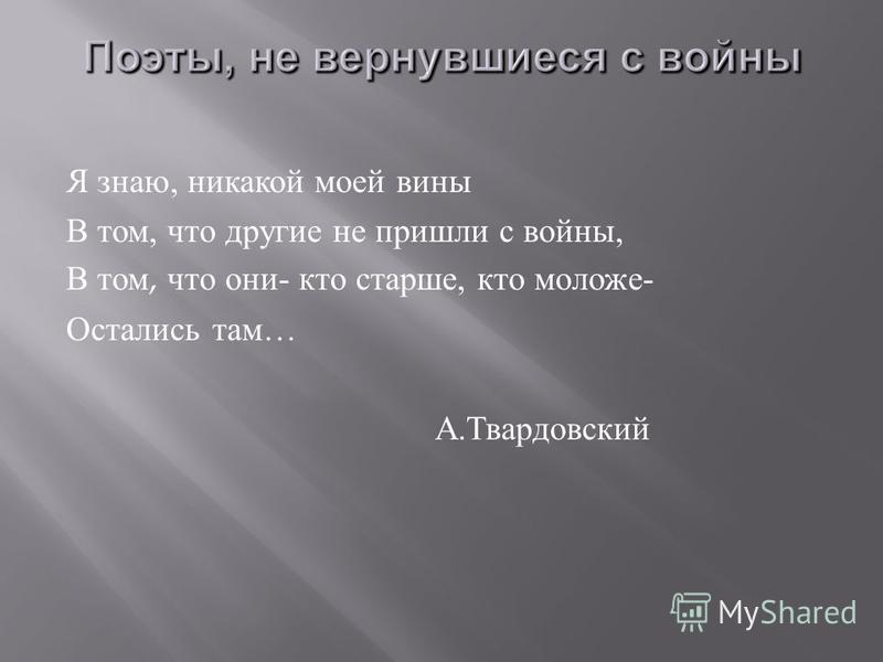 Я знаю, никакой моей вины В том, что другие не пришли с войны, В том, что они - кто старше, кто моложе - Остались там … А. Твардовский