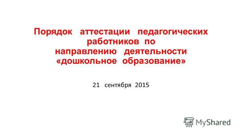 Порядок аттестации педагогических работников по направлению деятельности «дошкольное образование» 21 сентября 2015