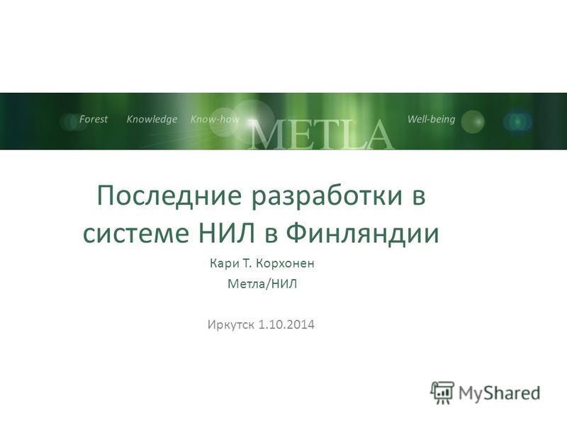Forest Knowledge Know-how Well-being Последние разработки в системе НИЛ в Финляндии Кари Т. Корхонен Метла/НИЛ Иркутск 1.10.2014