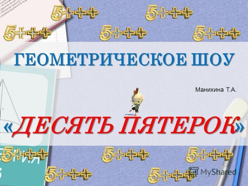 ГЕОМЕТРИЧЕСКОЕ ШОУ « ДЕСЯТЬ ПЯТЕРОК » Манихина Т.А.