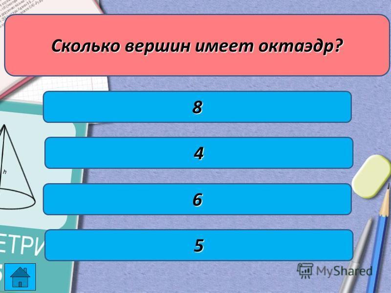 Сколько вершин имеет октаэдр? 4 6 8 5