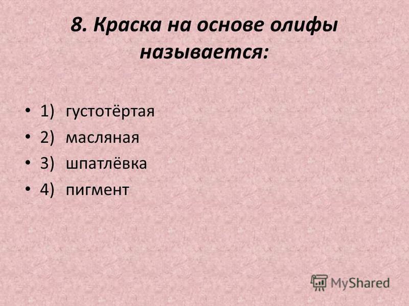 8. Краска на основе олифы называется: 1)густотёртая 2)масляная 3)шпатлёвка 4)пигмент