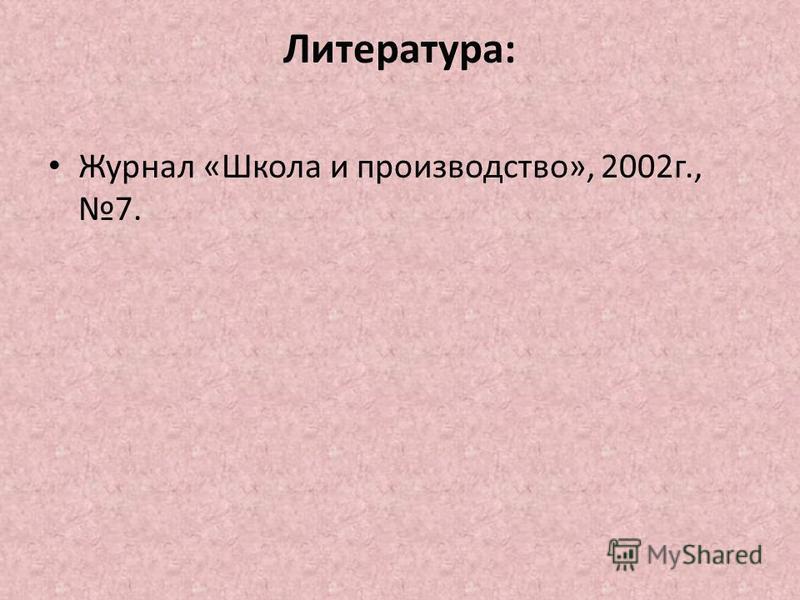 Литература: Журнал «Школа и производство», 2002 г., 7.