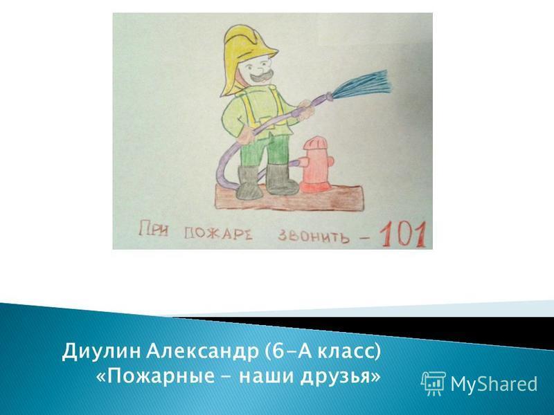 Диулин Александр (6-А класс) «Пожарные - наши друзья»