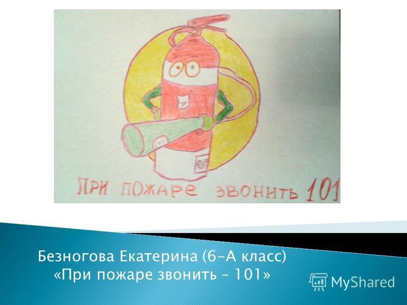 Безногова Екатерина (6-А класс) «При пожаре звонить – 101»