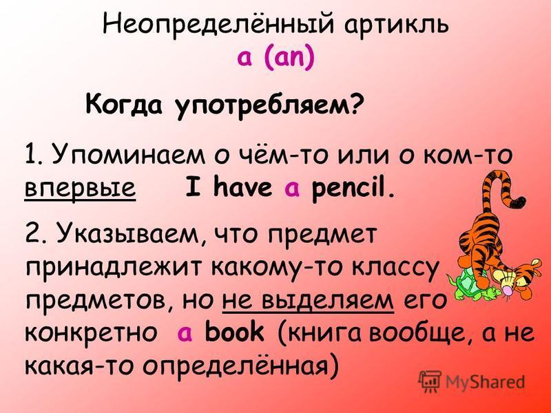 Неопределённый артикль a (an) Когда употребляем? 1. Упоминаем о чём-то или о ком-то впервые I have a pencil. 2. Указываем, что предмет принадлежит какому-то классу предметов, но не выделяем его конкретно a book (книга вообще, а не какая-то определённ