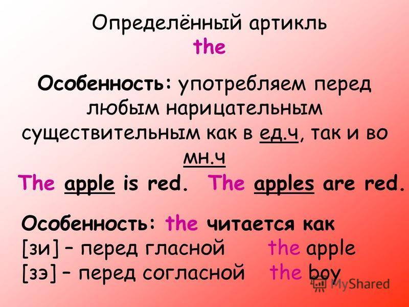Определённый артикль the Особенность: употребляем перед любым нарицательным существительным как в ед.ч, так и во мн.ч The apple is red. The apples are red. Особенность: the читается как [узи] – перед гласной the apple [зэ] – перед согласной the boy