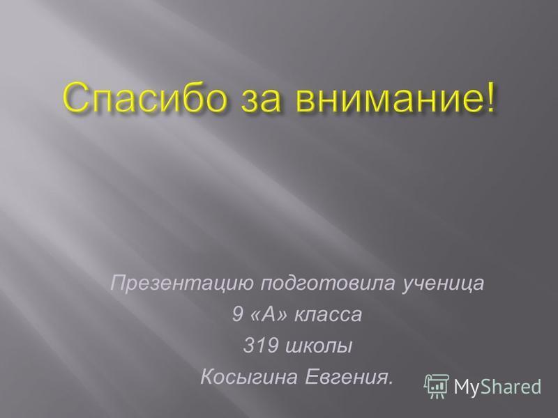 Презентацию подготовила ученица 9 «А» класса 319 школы Косыгина Евгения.