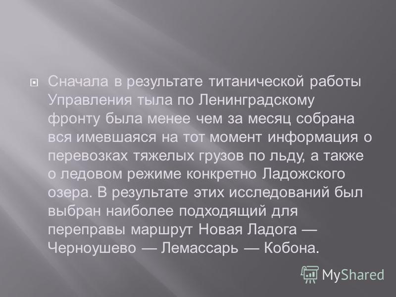 Сначала в результате титанической работы Управления тыла по Ленинградскому фронту была менее чем за месяц собрана вся имевшаяся на тот момент информация о перевозках тяжелых грузов по льду, а также о ледовом режиме конкретно Ладожского озера. В резул