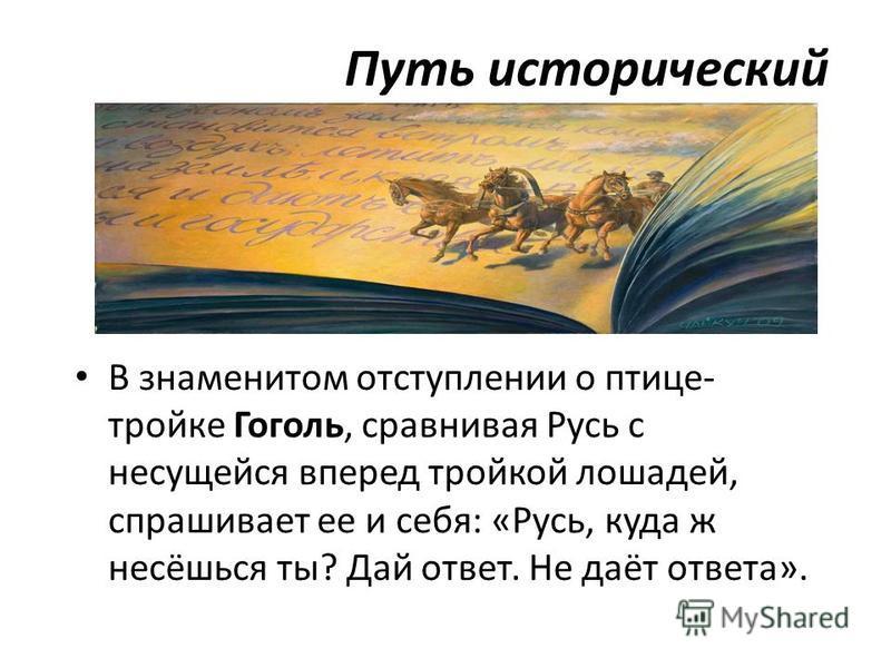 Путь исторический В знаменитом отступлении о птице- тройке Гоголь, сравнивая Русь с несущейся вперед тройкой лошадей, спрашивает ее и себя: «Русь, куда ж несёшься ты? Дай ответ. Не даёт ответа».