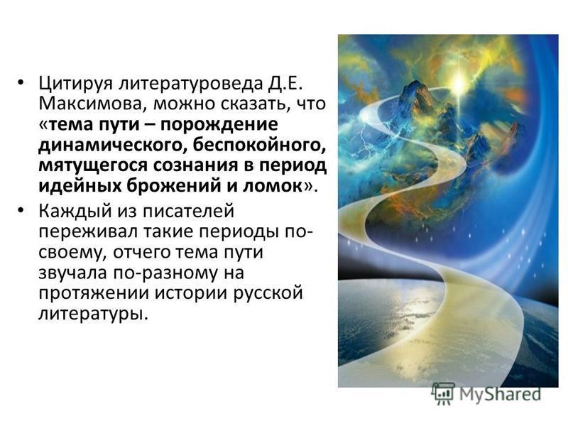 Цитируя литературоведа Д.Е. Максимова, можно сказать, что «тема пути – порождение динамического, беспокойного, мятущегося сознания в период идейных брожений и ломок». Каждый из писателей переживал такие периоды по- своему, отчего тема пути звучала по