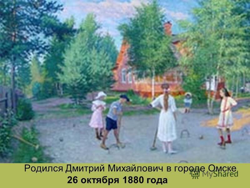 Родился Дмитрий Михайлович в городе Омске 26 октября 1880 года