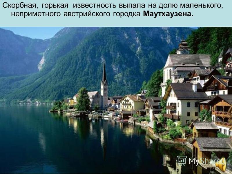 Скорбная, горькая известность выпала на долю маленького, неприметного австрийского городка Маутхаузена.