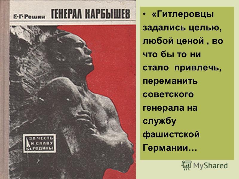 «Гитлеровцы задались целью, любой ценой, во что бы то ни стало привлечь, переманить советского генерала на службу фашистской Германии…