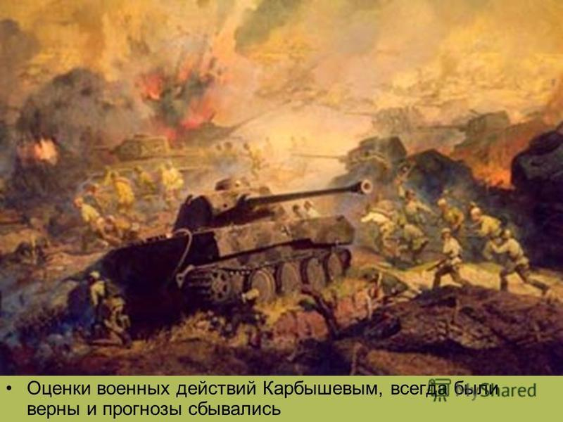 Оценки военных действий Карбышевым, всегда были верны и прогнозы сбывались