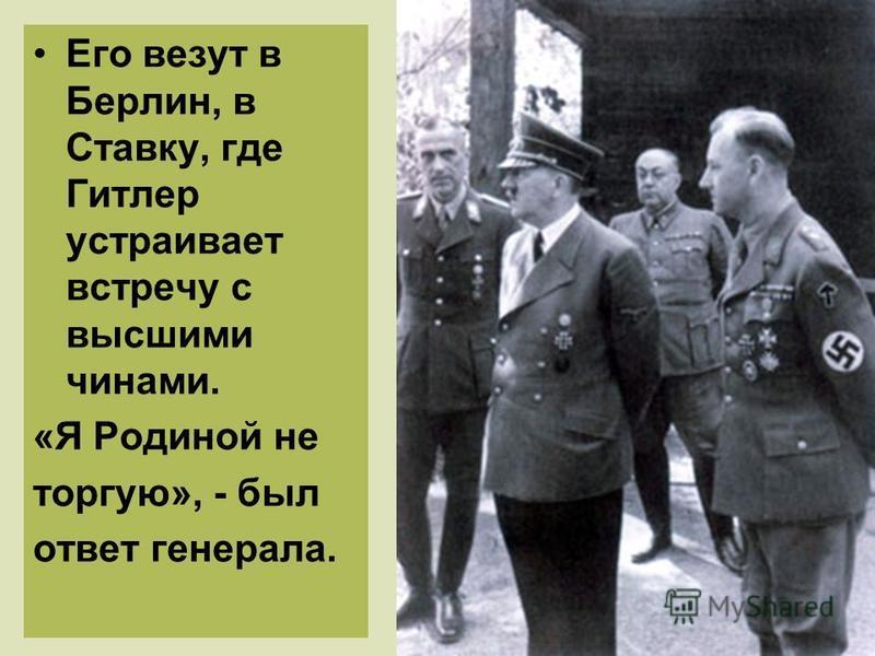 Его везут в Берлин, в Ставку, где Гитлер устраивает встречу с высшими чинами. «Я Родиной не торгую», - был ответ генерала.