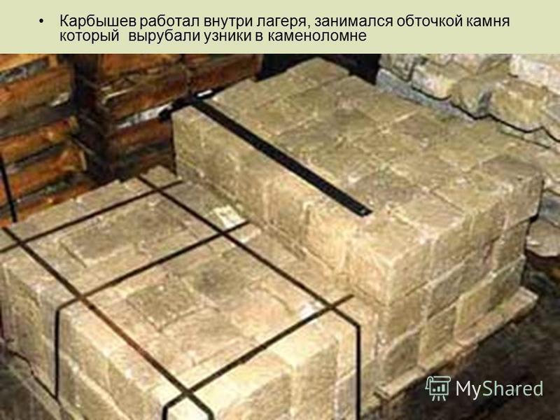 Карбышев работал внутри лагеря, занимался обточкой камня который вырубали узники в каменоломне