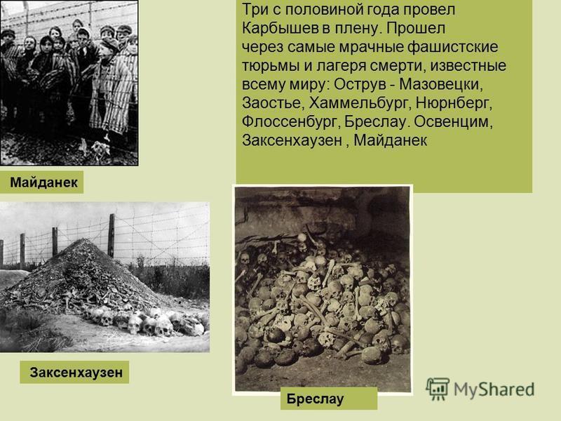 Три с половиной года провел Карбышев в плену. Прошел через самые мрачные фашистские тюрьмы и лагеря смерти, известные всему миру: Острув - Мазовецки, Заостье, Хаммельбург, Нюрнберг, Флоссенбург, Бреслау. Освенцим, Заксенхаузен, Майданек Заксенхаузен
