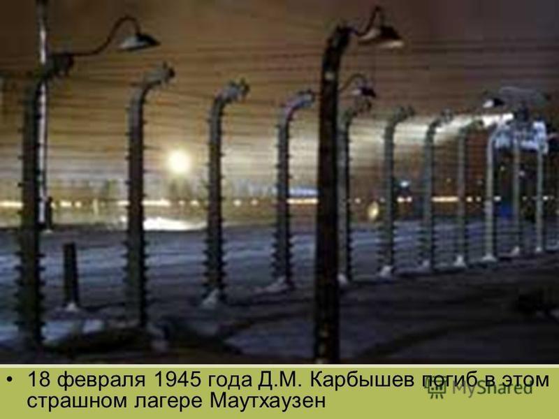 18 февраля 1945 года Д.М. Карбышев погиб в этом страшном лагере Маутхаузен